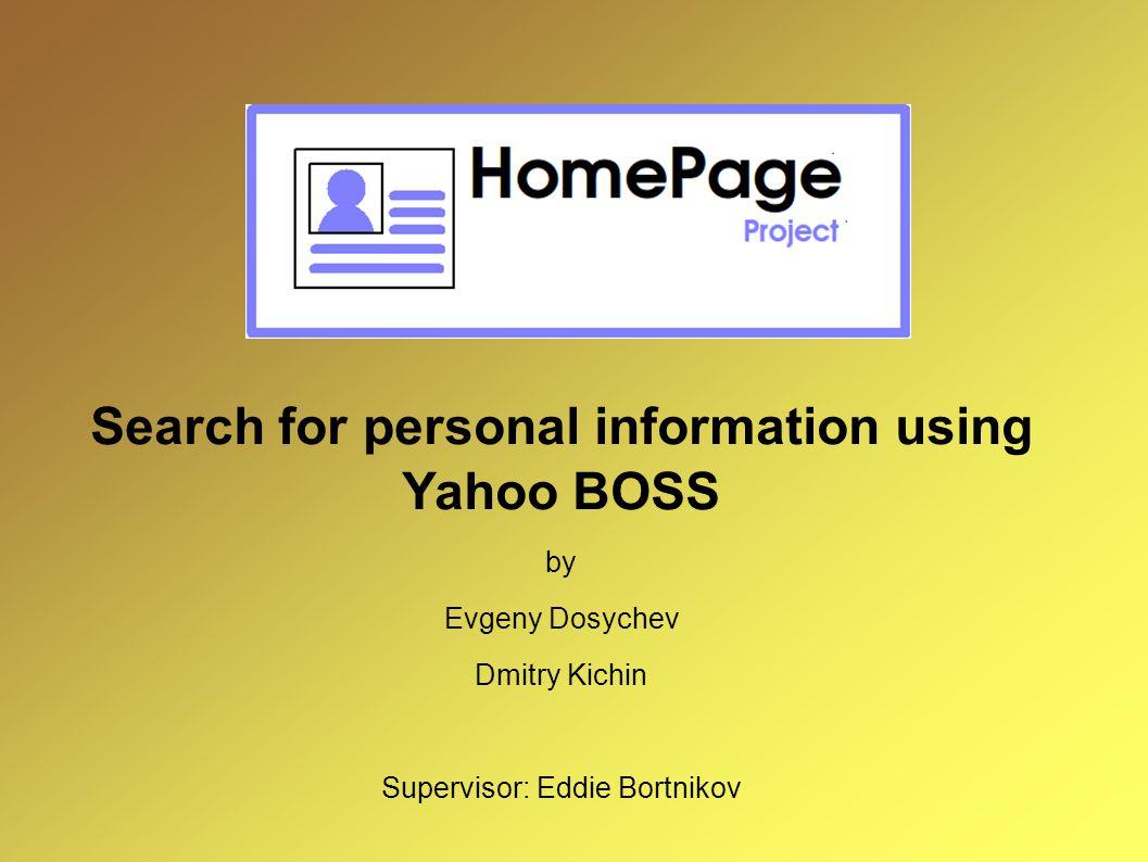 Search for personal information using Yahoo BOSS by Evgeny Dosychev Dmitry Kichin Supervisor: Eddie Bortnikov