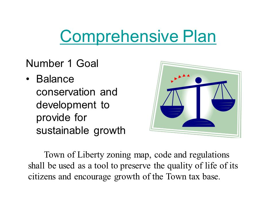 Comprehensive Plan Number 1 Goal Balance conservation and development to provide for sustainable growth Town of Liberty zoning map, code and regulations shall be used as a tool to preserve the quality of life of its citizens and encourage growth of the Town tax base.