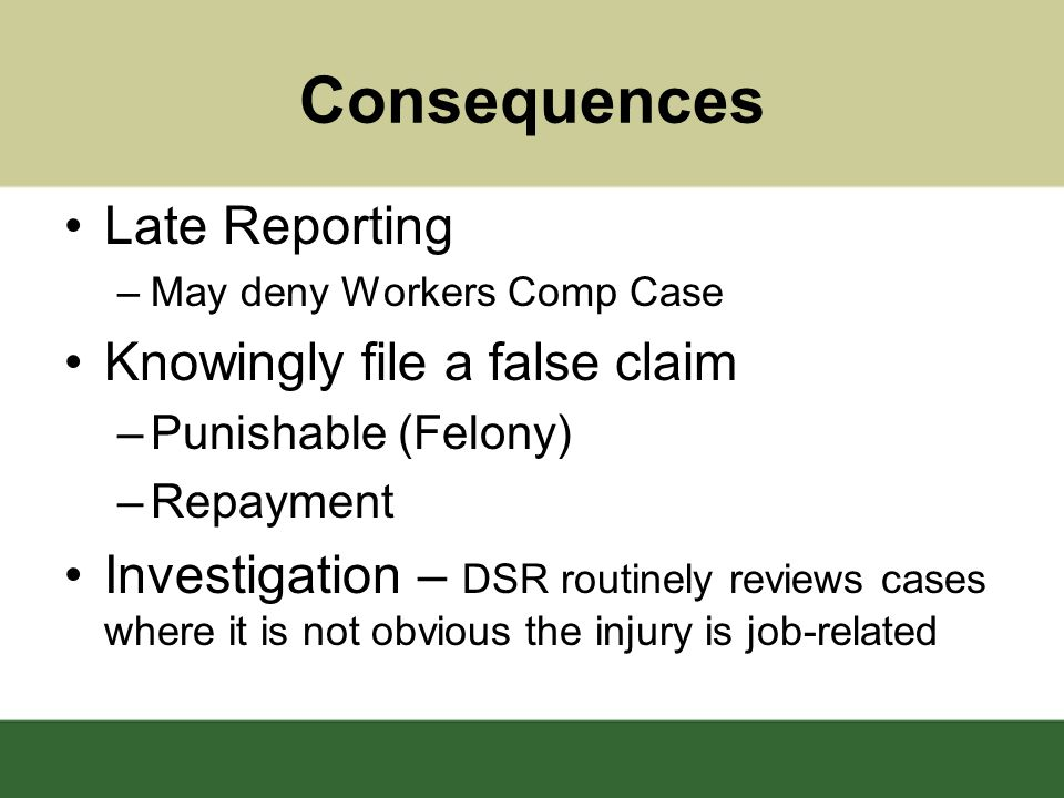 Consequences Late Reporting –May deny Workers Comp Case Knowingly file a false claim –Punishable (Felony) –Repayment Investigation – DSR routinely reviews cases where it is not obvious the injury is job-related
