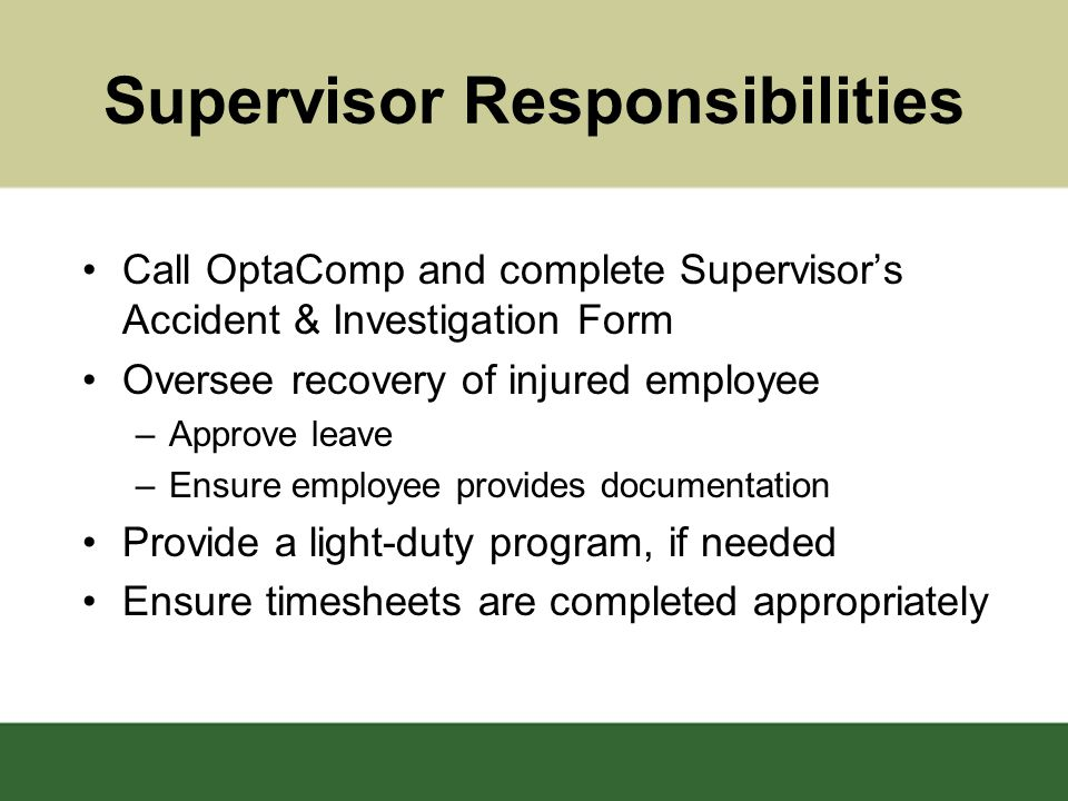 Supervisor Responsibilities Call OptaComp and complete Supervisor's Accident & Investigation Form Oversee recovery of injured employee –Approve leave –Ensure employee provides documentation Provide a light-duty program, if needed Ensure timesheets are completed appropriately
