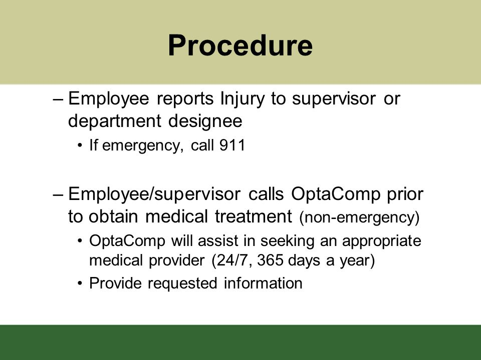 Procedure –Employee reports Injury to supervisor or department designee If emergency, call 911 –Employee/supervisor calls OptaComp prior to obtain medical treatment (non-emergency) OptaComp will assist in seeking an appropriate medical provider (24/7, 365 days a year) Provide requested information
