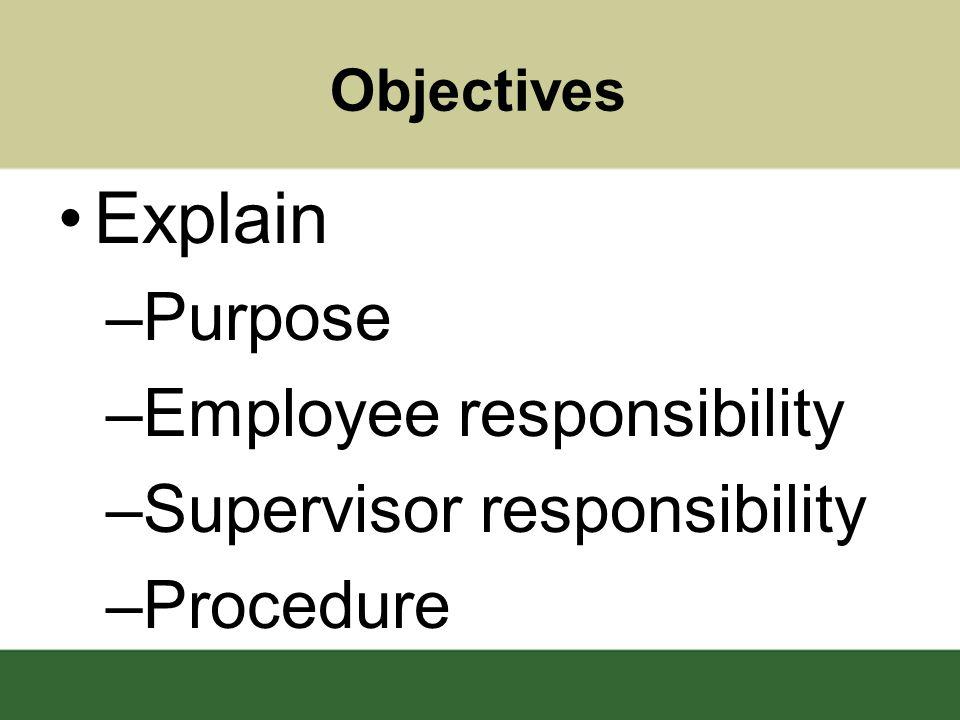 Objectives Explain –Purpose –Employee responsibility –Supervisor responsibility –Procedure