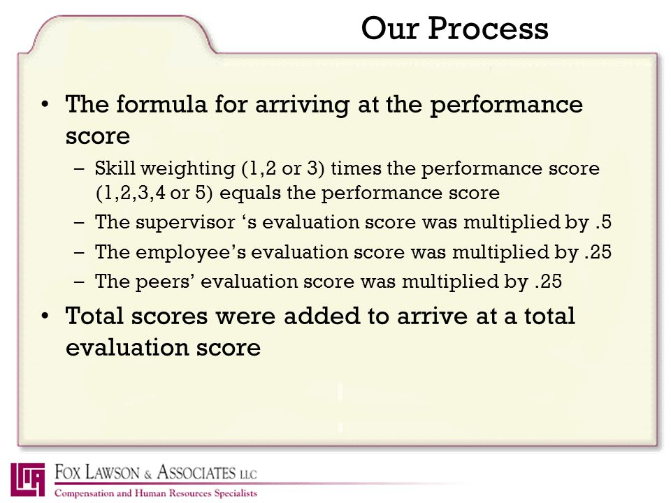 Our Process The formula for arriving at the performance score –Skill weighting (1,2 or 3) times the performance score (1,2,3,4 or 5) equals the performance score –The supervisor 's evaluation score was multiplied by.5 –The employee's evaluation score was multiplied by.25 –The peers' evaluation score was multiplied by.25 Total scores were added to arrive at a total evaluation score
