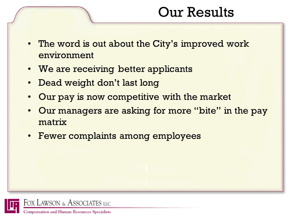Our Results The word is out about the City's improved work environment We are receiving better applicants Dead weight don't last long Our pay is now competitive with the market Our managers are asking for more bite in the pay matrix Fewer complaints among employees