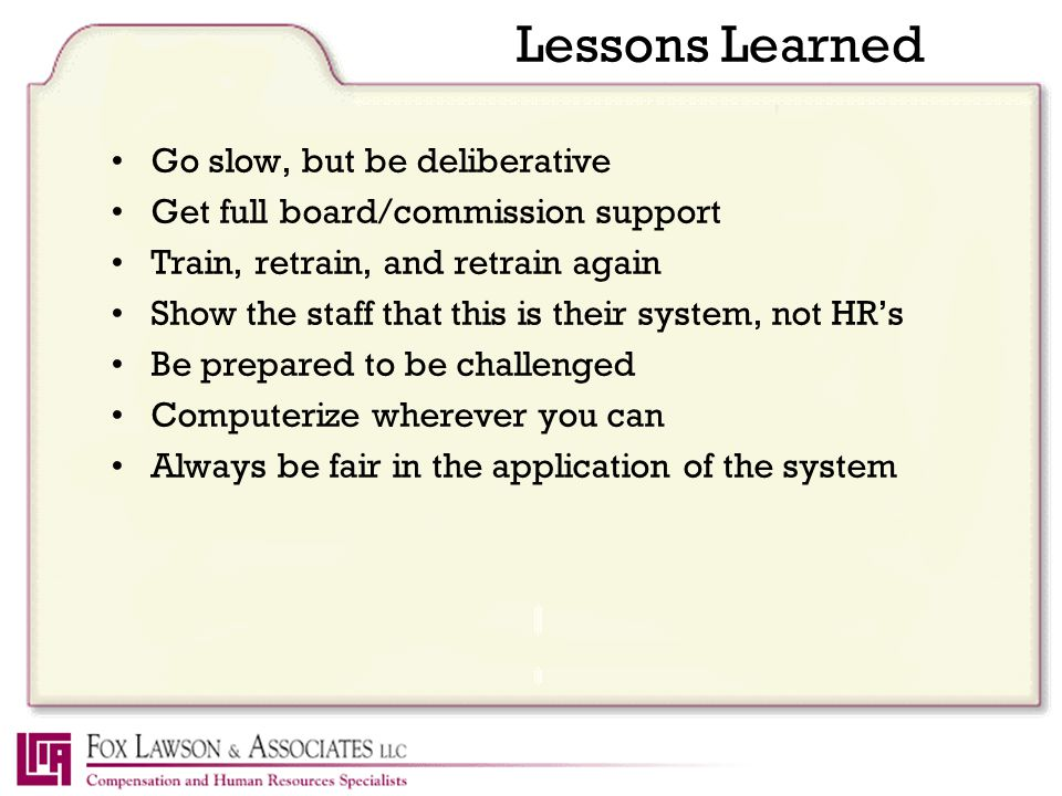 Lessons Learned Go slow, but be deliberative Get full board/commission support Train, retrain, and retrain again Show the staff that this is their system, not HR's Be prepared to be challenged Computerize wherever you can Always be fair in the application of the system