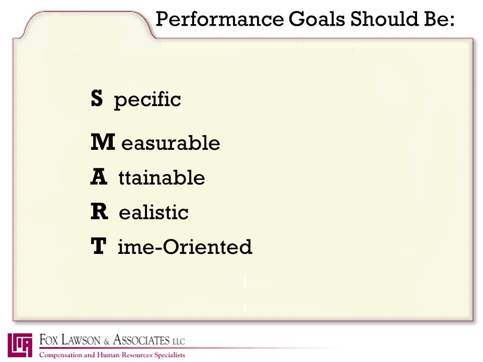 Performance Goals Should Be: S pecific M easurable A ttainable R ealistic T ime-Oriented