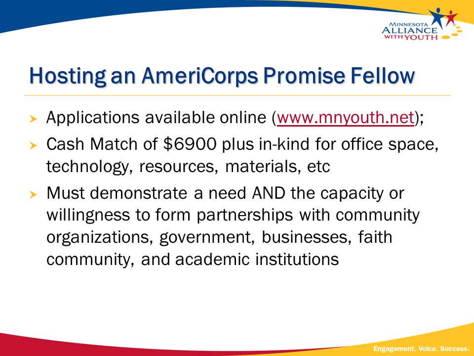 Hosting an AmeriCorps Promise Fellow  Applications available online (www.mnyouth.net);www.mnyouth.net  Cash Match of $6900 plus in-kind for office space, technology, resources, materials, etc  Must demonstrate a need AND the capacity or willingness to form partnerships with community organizations, government, businesses, faith community, and academic institutions