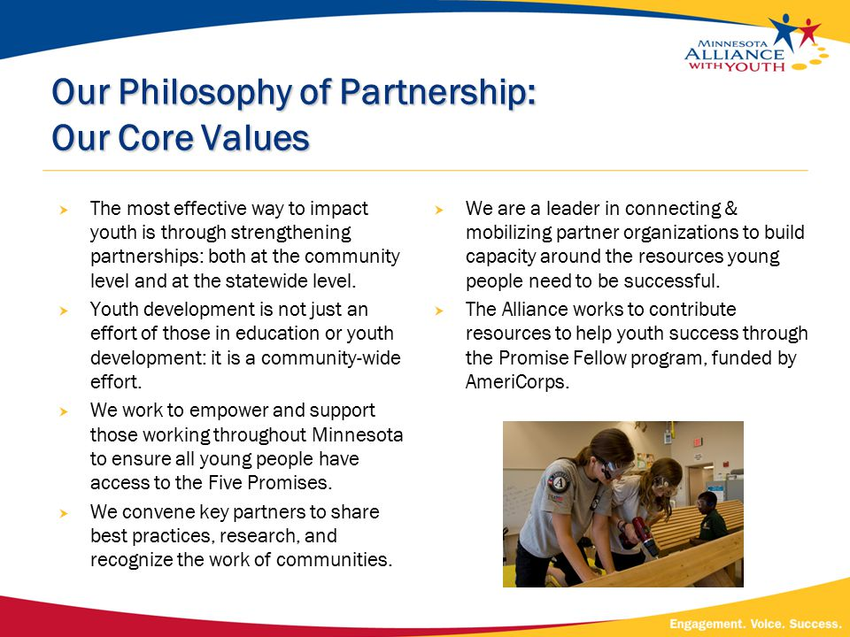 Our Philosophy of Partnership: Our Core Values  The most effective way to impact youth is through strengthening partnerships: both at the community level and at the statewide level.