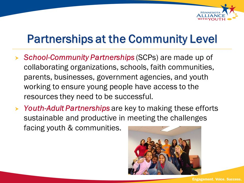 Partnerships at the Community Level  School-Community Partnerships (SCPs) are made up of collaborating organizations, schools, faith communities, parents, businesses, government agencies, and youth working to ensure young people have access to the resources they need to be successful.