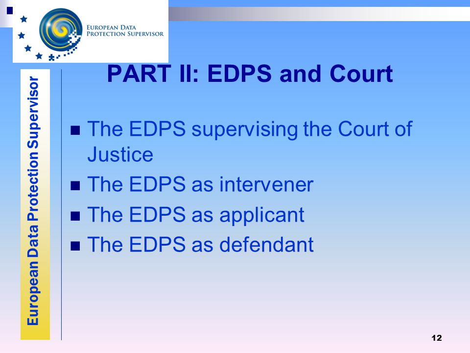 European Data Protection Supervisor 12 PART II: EDPS and Court The EDPS supervising the Court of Justice The EDPS as intervener The EDPS as applicant The EDPS as defendant