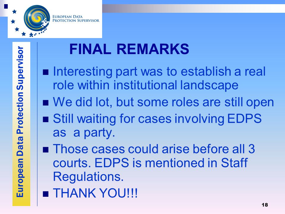 European Data Protection Supervisor 18 FINAL REMARKS Interesting part was to establish a real role within institutional landscape We did lot, but some roles are still open Still waiting for cases involving EDPS as a party.
