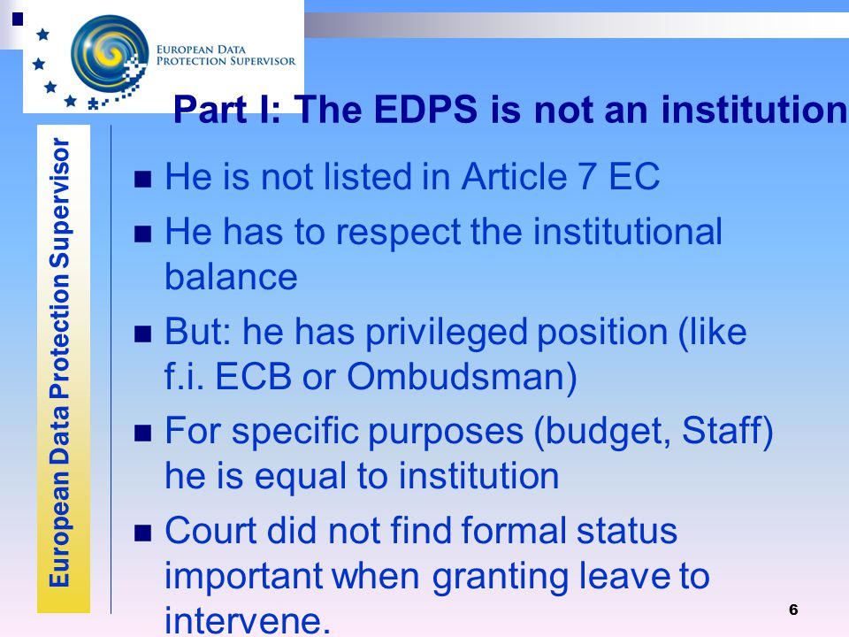 European Data Protection Supervisor 6 Part I: The EDPS is not an institution He is not listed in Article 7 EC He has to respect the institutional balance But: he has privileged position (like f.i.