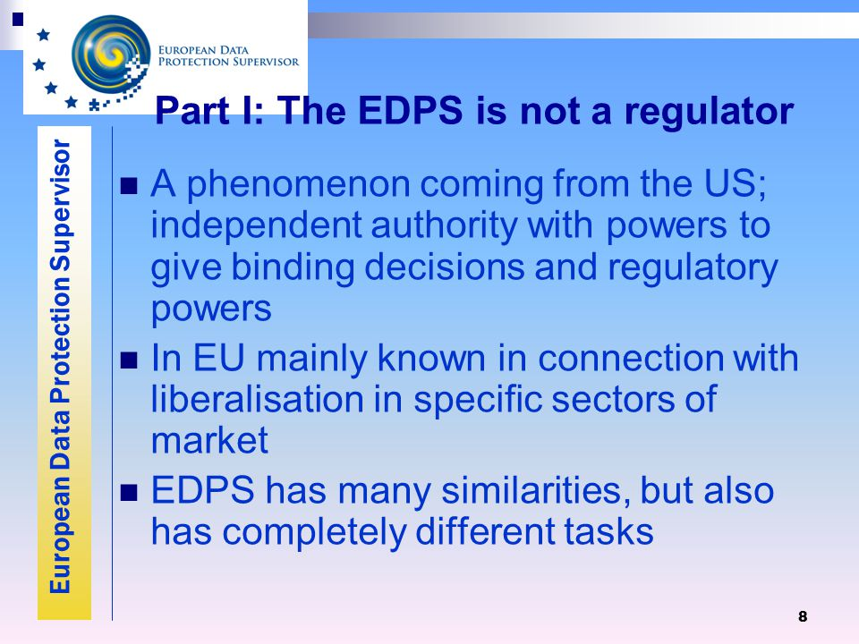 European Data Protection Supervisor 8 Part I: The EDPS is not a regulator A phenomenon coming from the US; independent authority with powers to give binding decisions and regulatory powers In EU mainly known in connection with liberalisation in specific sectors of market EDPS has many similarities, but also has completely different tasks