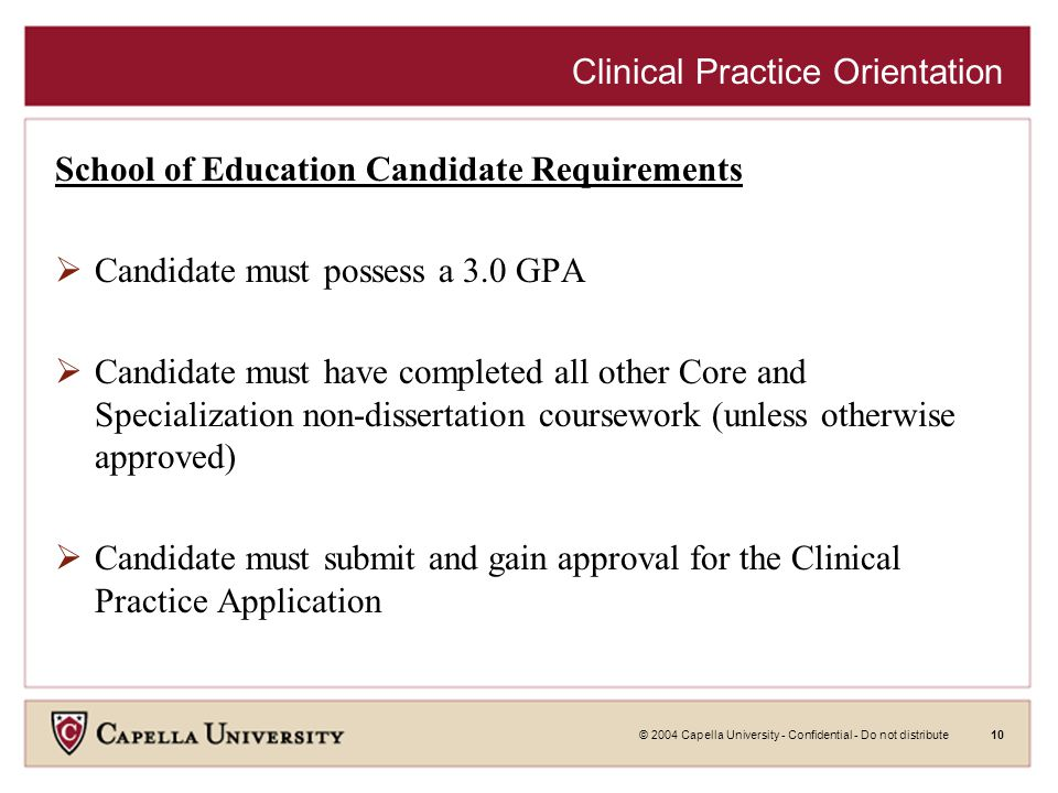 © 2004 Capella University - Confidential - Do not distribute10 Clinical Practice Orientation School of Education Candidate Requirements  Candidate must possess a 3.0 GPA  Candidate must have completed all other Core and Specialization non-dissertation coursework (unless otherwise approved)  Candidate must submit and gain approval for the Clinical Practice Application