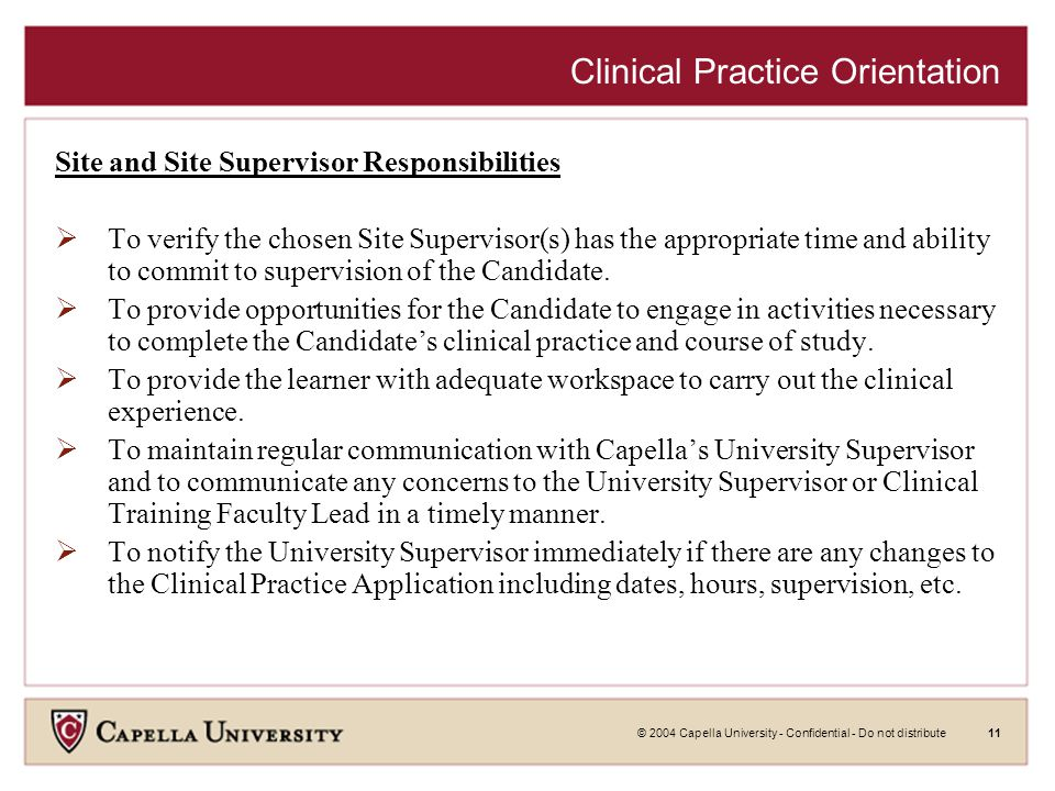 © 2004 Capella University - Confidential - Do not distribute11 Clinical Practice Orientation Site and Site Supervisor Responsibilities  To verify the chosen Site Supervisor(s) has the appropriate time and ability to commit to supervision of the Candidate.