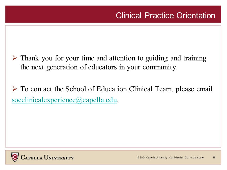 © 2004 Capella University - Confidential - Do not distribute16 Clinical Practice Orientation  Thank you for your time and attention to guiding and training the next generation of educators in your community.