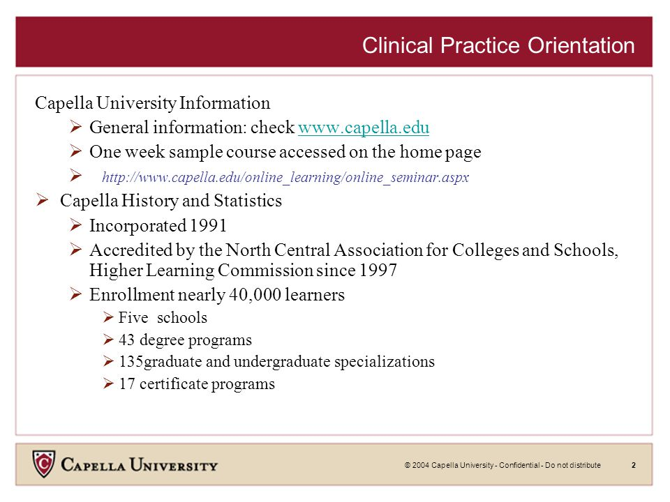 © 2004 Capella University - Confidential - Do not distribute2 Clinical Practice Orientation Capella University Information  General information: check www.capella.eduwww.capella.edu  One week sample course accessed on the home page  http://www.capella.edu/online_learning/online_seminar.aspx  Capella History and Statistics  Incorporated 1991  Accredited by the North Central Association for Colleges and Schools, Higher Learning Commission since 1997  Enrollment nearly 40,000 learners  Five schools  43 degree programs  135graduate and undergraduate specializations  17 certificate programs