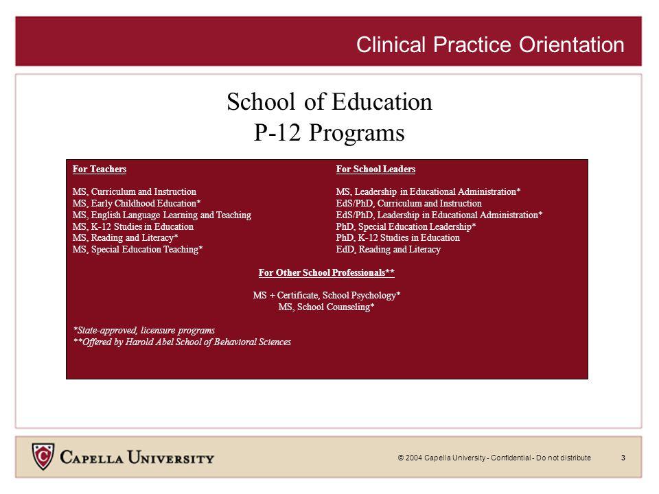 © 2004 Capella University - Confidential - Do not distribute3 Clinical Practice Orientation School of Education P-12 Programs For TeachersFor School L