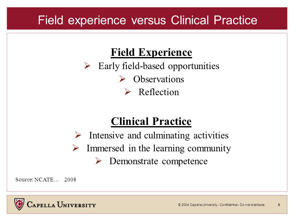 © 2004 Capella University - Confidential - Do not distribute6 Field experience versus Clinical Practice Field Experience  Early field-based opportunities  Observations  Reflection Clinical Practice  Intensive and culminating activities  Immersed in the learning community  Demonstrate competence Source: NCATE… 2008