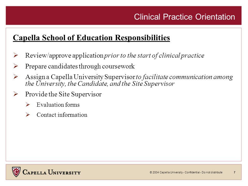 © 2004 Capella University - Confidential - Do not distribute7 Clinical Practice Orientation Capella School of Education Responsibilities  Review/appr