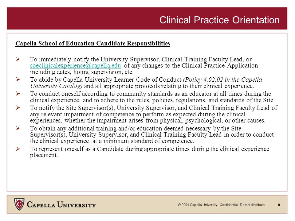 © 2004 Capella University - Confidential - Do not distribute9 Clinical Practice Orientation Capella School of Education Candidate Responsibilities  To immediately notify the University Supervisor, Clinical Training Faculty Lead, or soeclinicalexperience@capella.edu of any changes to the Clinical Practice Application including dates, hours, supervision, etc.
