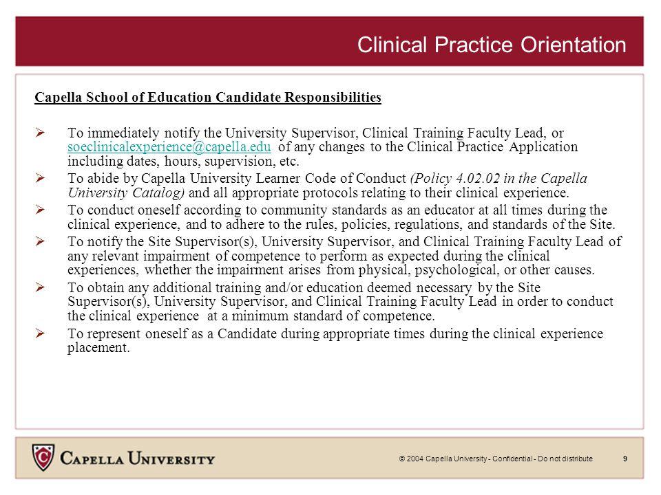 © 2004 Capella University - Confidential - Do not distribute9 Clinical Practice Orientation Capella School of Education Candidate Responsibilities  T