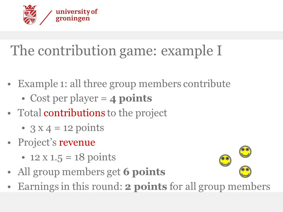 The contribution game: example II Other group members contribute, you do NOT contribute Cost for you = 0 points Total contributions to the project 2 x 4 = 8 points Project's revenue 8 x 1.5 = 12 points Your group-mates earn 0 points You earn in this round: 3 points
