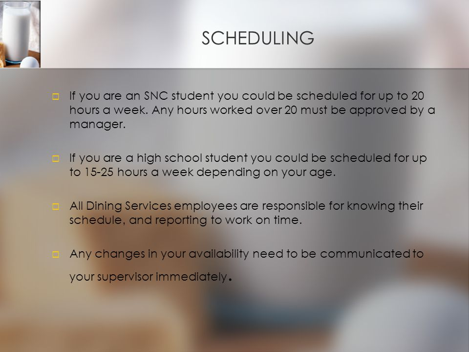 SCHEDULING   If you are an SNC student you could be scheduled for up to 20 hours a week.