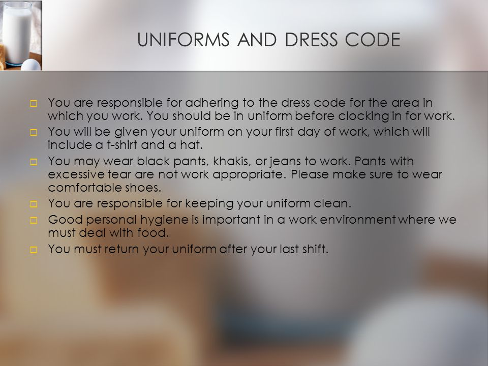 UNIFORMS AND DRESS CODE   You are responsible for adhering to the dress code for the area in which you work.