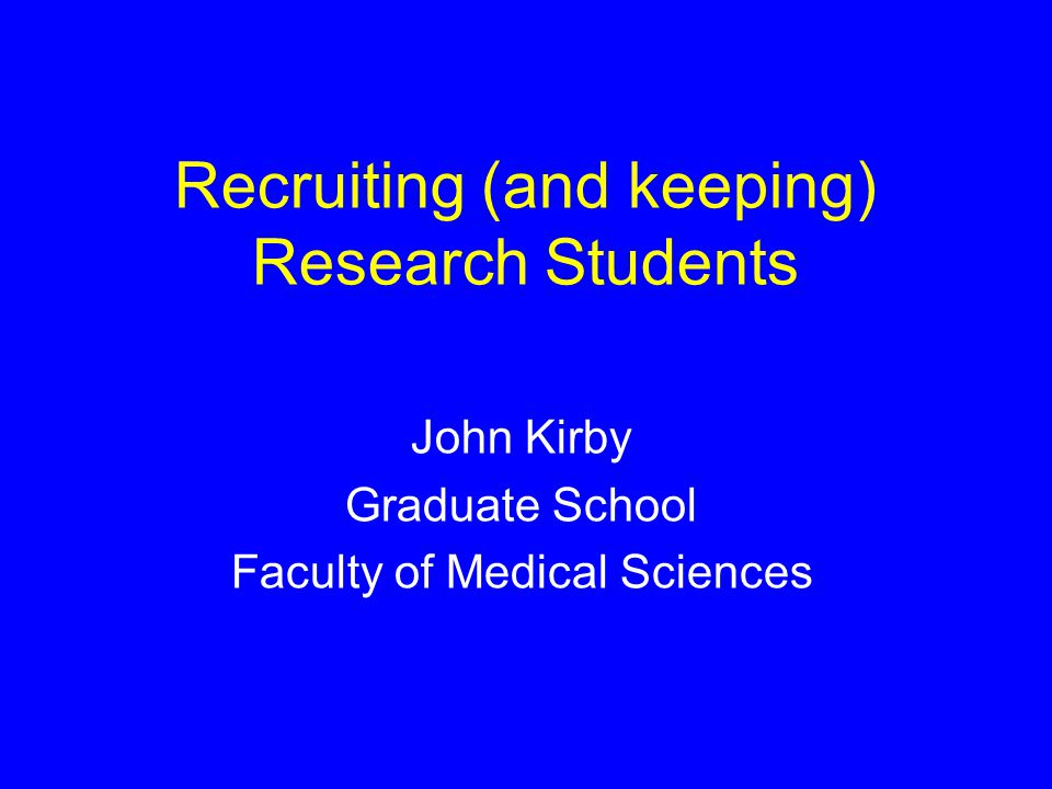 Recruiting (and keeping) Research Students John Kirby Graduate School Faculty of Medical Sciences