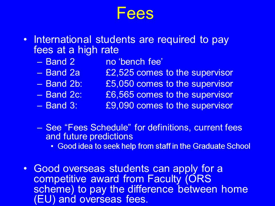 Fees International students are required to pay fees at a high rate –Band 2no 'bench fee' –Band 2a£2,525 comes to the supervisor –Band 2b:£5,050 comes to the supervisor –Band 2c:£6,565 comes to the supervisor –Band 3:£9,090 comes to the supervisor –See Fees Schedule for definitions, current fees and future predictions Good idea to seek help from staff in the Graduate School Good overseas students can apply for a competitive award from Faculty (ORS scheme) to pay the difference between home (EU) and overseas fees.