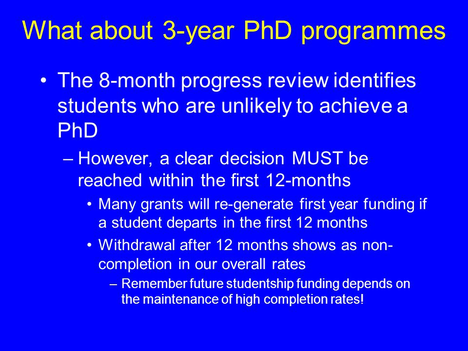 What about 3-year PhD programmes The 8-month progress review identifies students who are unlikely to achieve a PhD –However, a clear decision MUST be reached within the first 12-months Many grants will re-generate first year funding if a student departs in the first 12 months Withdrawal after 12 months shows as non- completion in our overall rates –Remember future studentship funding depends on the maintenance of high completion rates!
