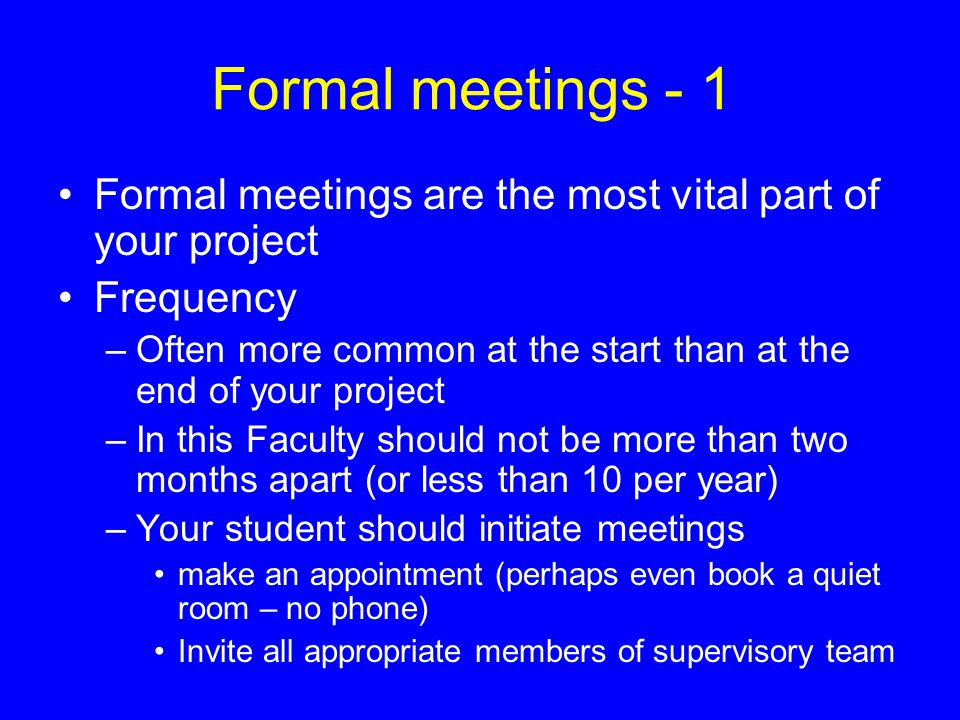 Formal meetings - 1 Formal meetings are the most vital part of your project Frequency –Often more common at the start than at the end of your project –In this Faculty should not be more than two months apart (or less than 10 per year) –Your student should initiate meetings make an appointment (perhaps even book a quiet room – no phone) Invite all appropriate members of supervisory team