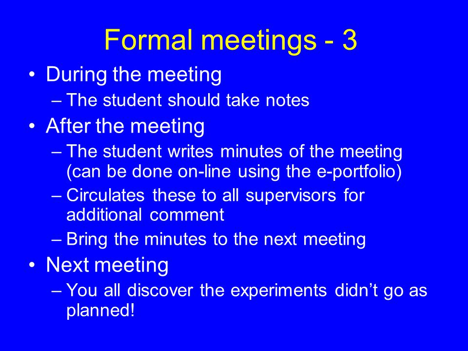 Formal meetings - 3 During the meeting –The student should take notes After the meeting –The student writes minutes of the meeting (can be done on-line using the e-portfolio) –Circulates these to all supervisors for additional comment –Bring the minutes to the next meeting Next meeting –You all discover the experiments didn't go as planned!