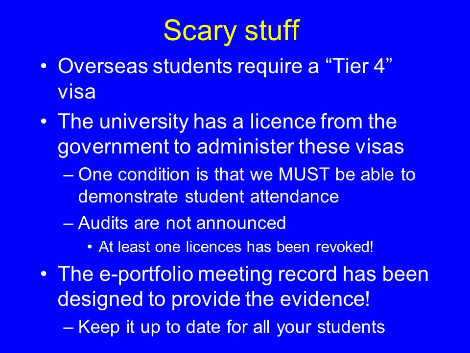 Scary stuff Overseas students require a Tier 4 visa The university has a licence from the government to administer these visas –One condition is that we MUST be able to demonstrate student attendance –Audits are not announced At least one licences has been revoked.