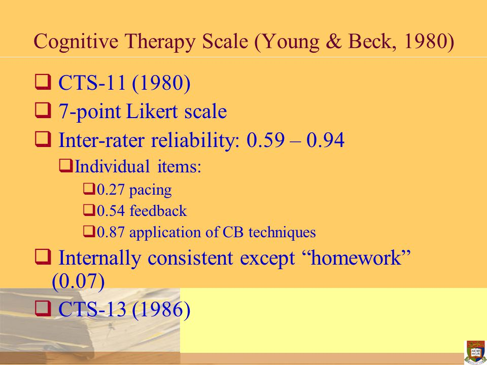 Cognitive Therapy Scale (Young & Beck, 1980)  CTS-11 (1980)  7-point Likert scale  Inter-rater reliability: 0.59 – 0.94  Individual items:  0.27