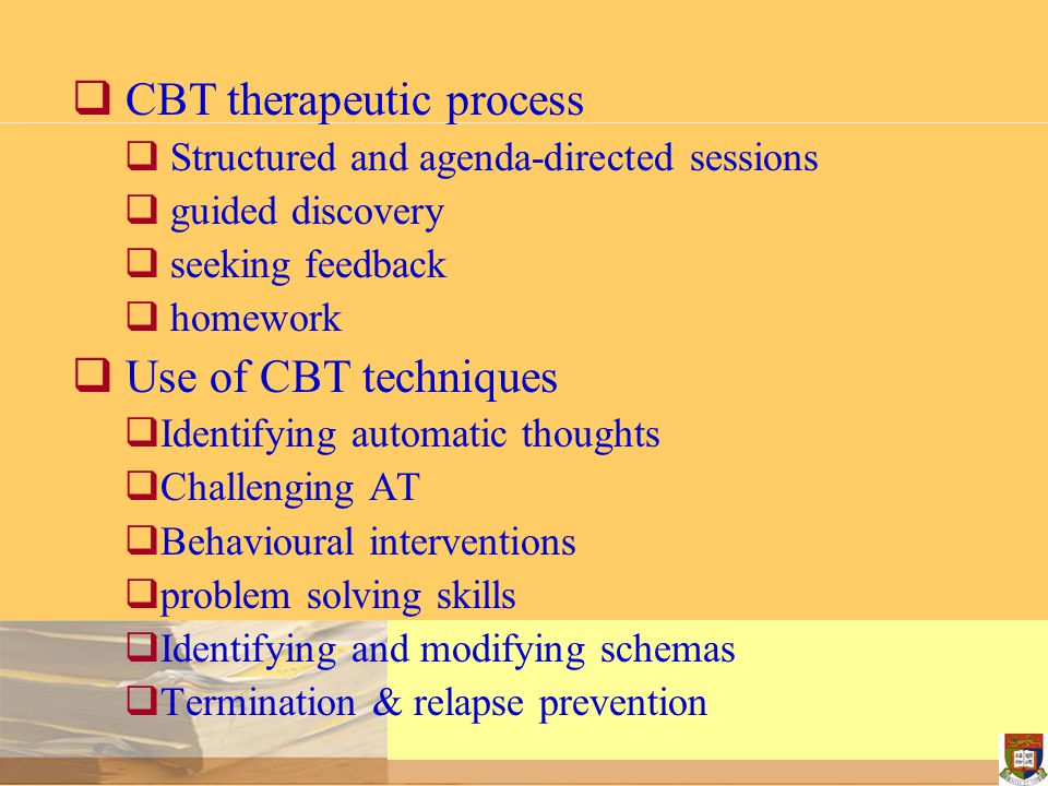  CBT therapeutic process  Structured and agenda-directed sessions  guided discovery  seeking feedback  homework  Use of CBT techniques  Identif
