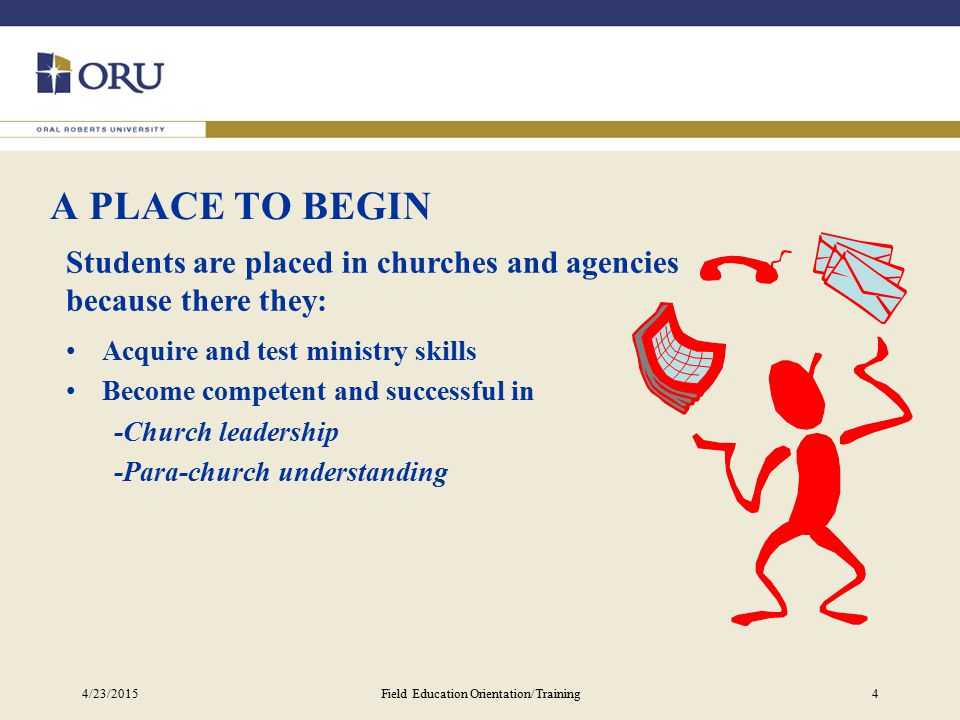 4/23/2015Field Education Orientation/Training4 A PLACE TO BEGIN Students are placed in churches and agencies because there they: Acquire and test ministry skills Become competent and successful in -Church leadership -Para-church understanding