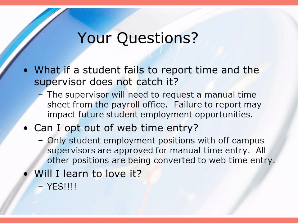 Your Questions. What if a student fails to report time and the supervisor does not catch it.
