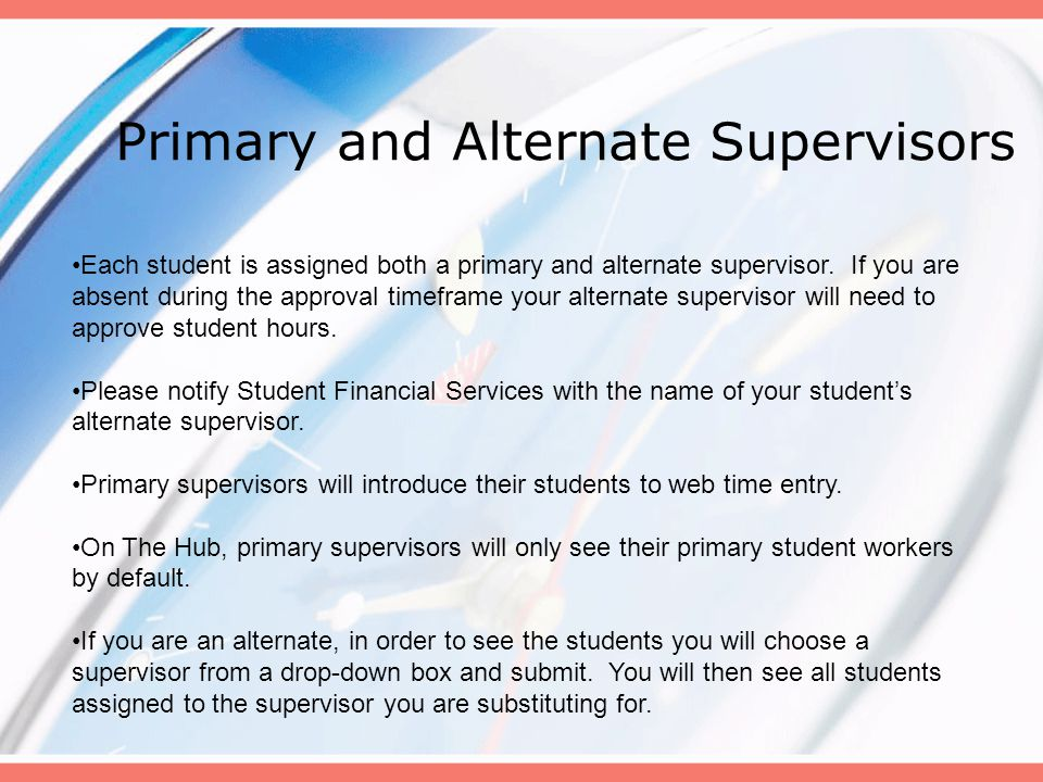 Primary and Alternate Supervisors Each student is assigned both a primary and alternate supervisor. If you are absent during the approval timeframe yo