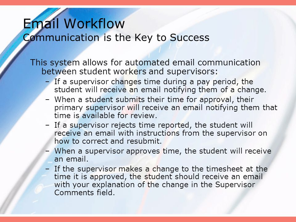 Email Workflow Communication is the Key to Success This system allows for automated email communication between student workers and supervisors: –If a