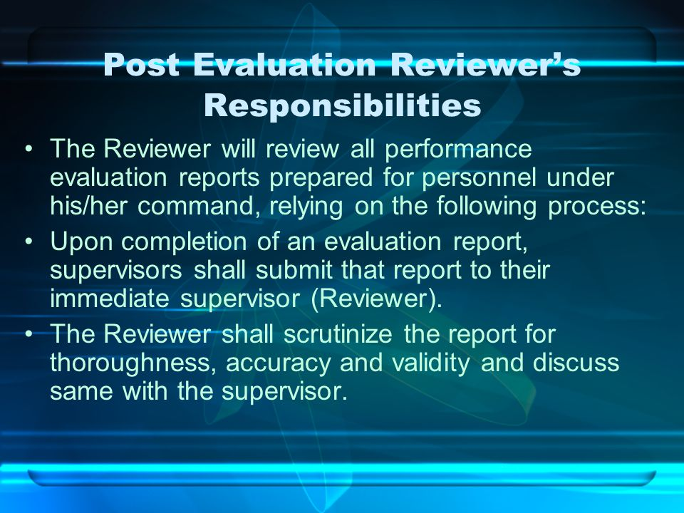 Post Evaluation Reviewer's Responsibilities The Reviewer will review all performance evaluation reports prepared for personnel under his/her command,