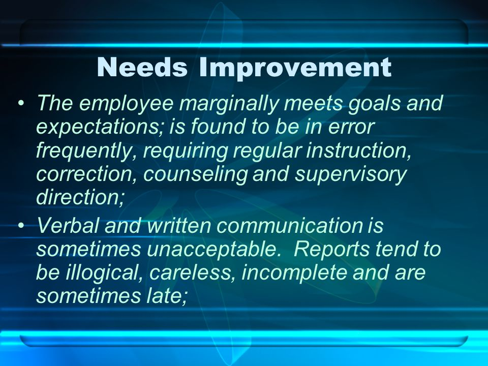 Needs Improvement The employee marginally meets goals and expectations; is found to be in error frequently, requiring regular instruction, correction,