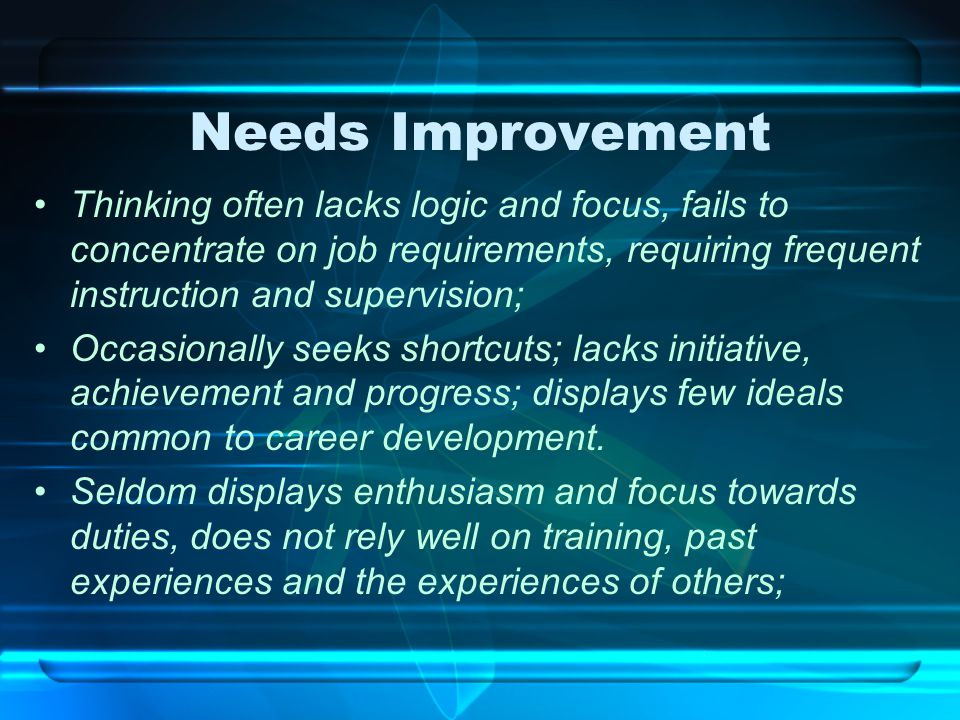Needs Improvement Thinking often lacks logic and focus, fails to concentrate on job requirements, requiring frequent instruction and supervision; Occa