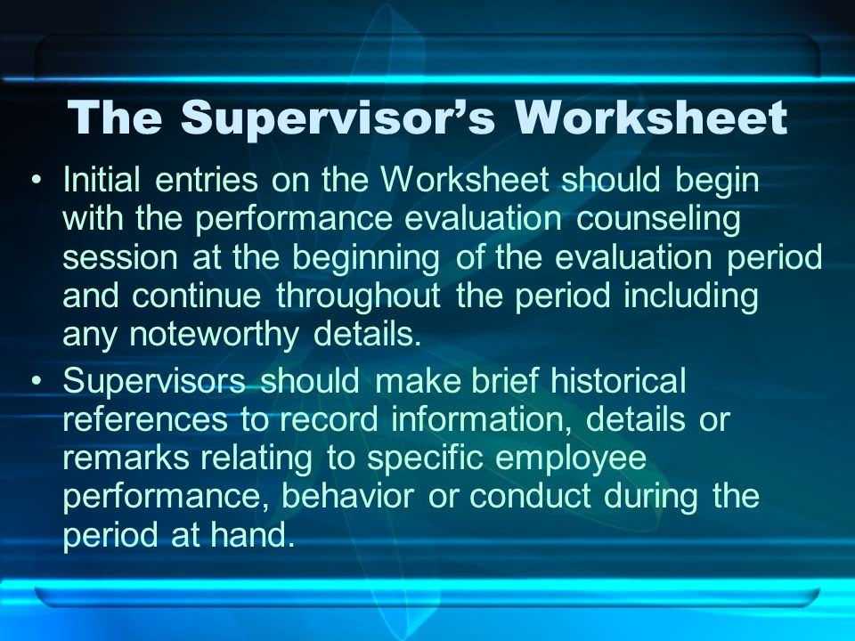 The Supervisor's Worksheet Initial entries on the Worksheet should begin with the performance evaluation counseling session at the beginning of the ev