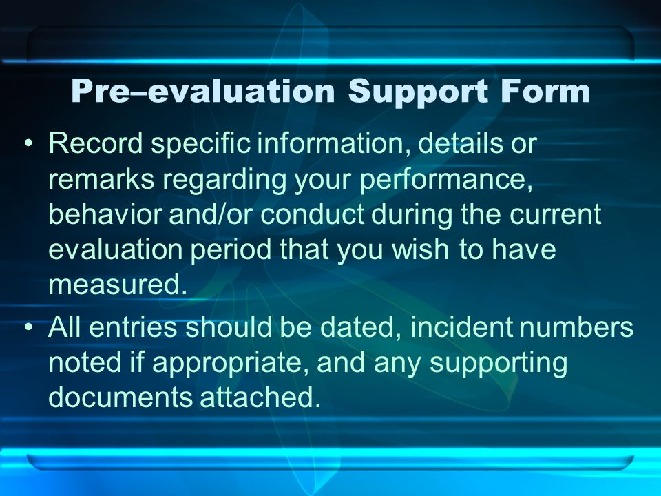 Pre–evaluation Support Form Record specific information, details or remarks regarding your performance, behavior and/or conduct during the current eva