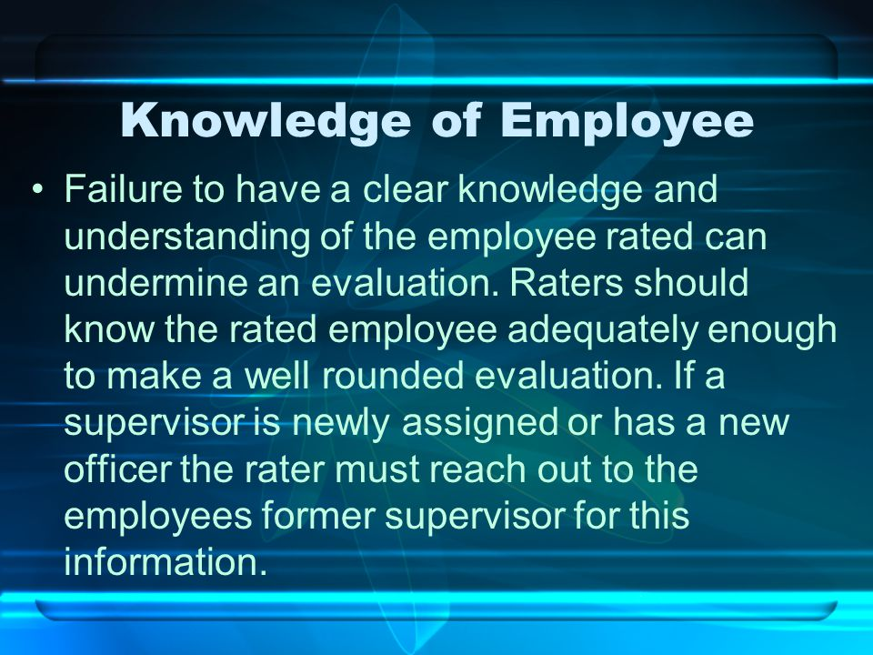 Knowledge of Employee Failure to have a clear knowledge and understanding of the employee rated can undermine an evaluation. Raters should know the ra
