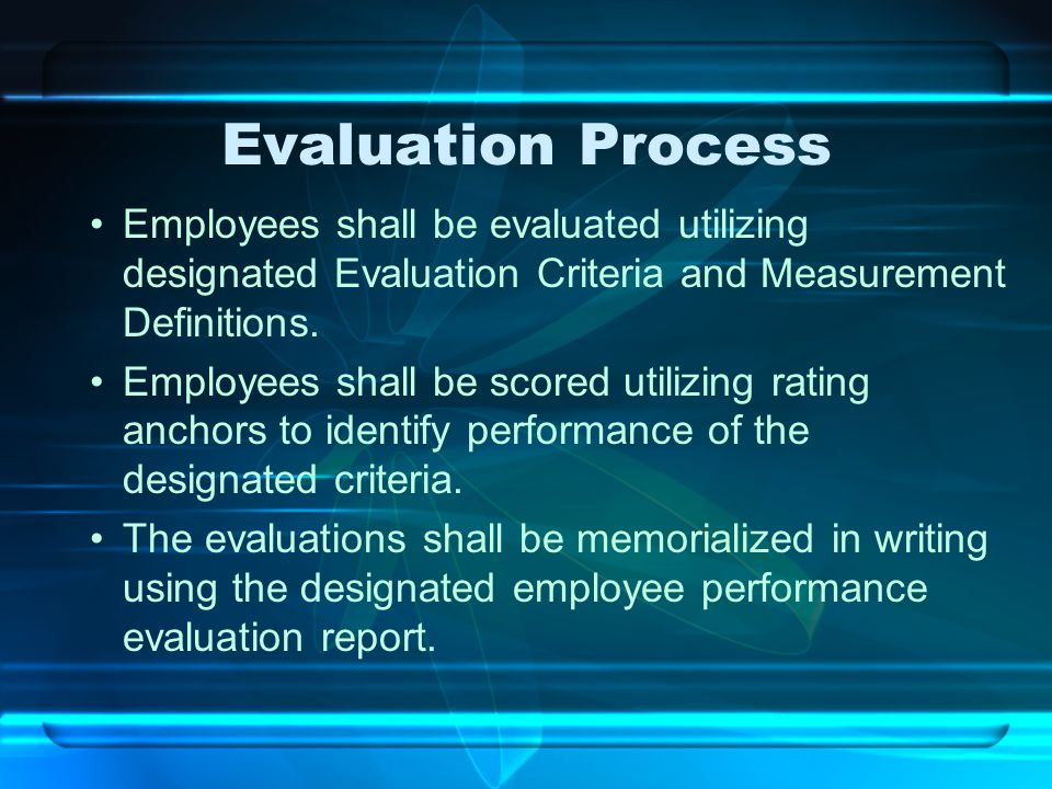 Evaluation Process Employees shall be evaluated utilizing designated Evaluation Criteria and Measurement Definitions. Employees shall be scored utiliz