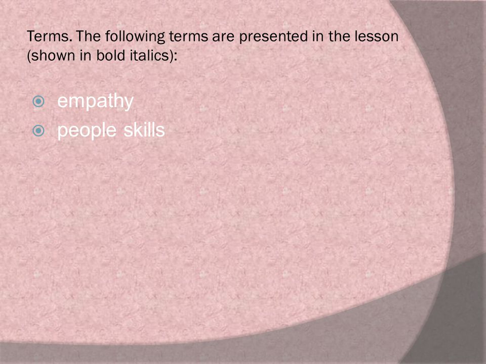 Terms. The following terms are presented in the lesson (shown in bold italics):  empathy  people skills
