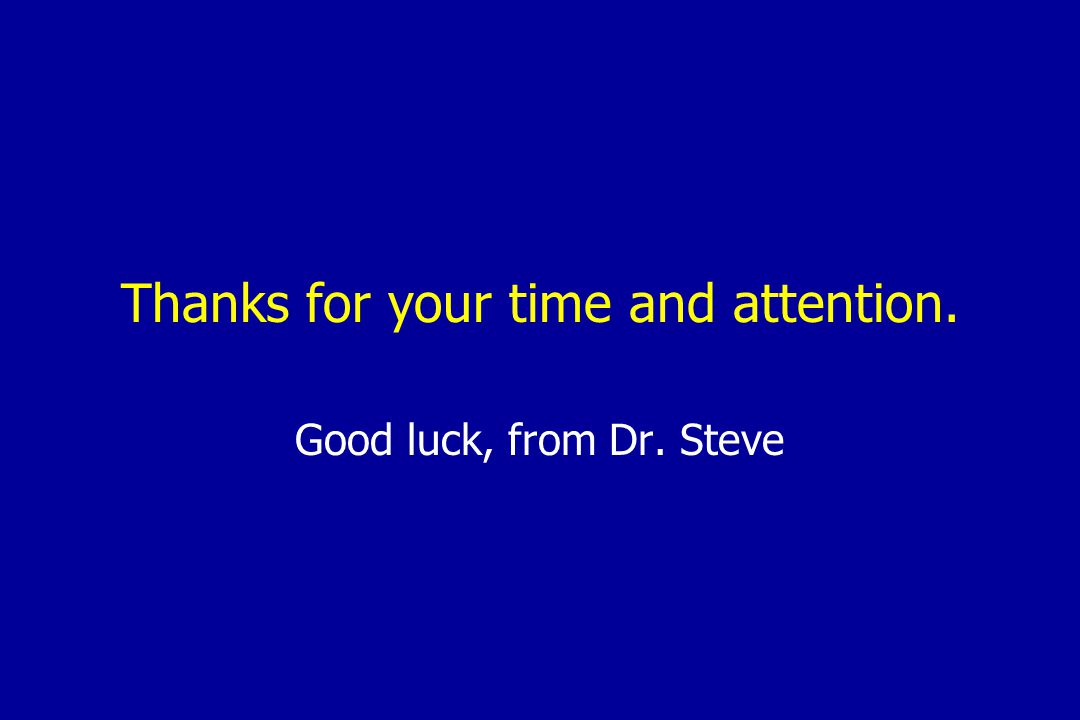 Thanks for your time and attention. Good luck, from Dr. Steve